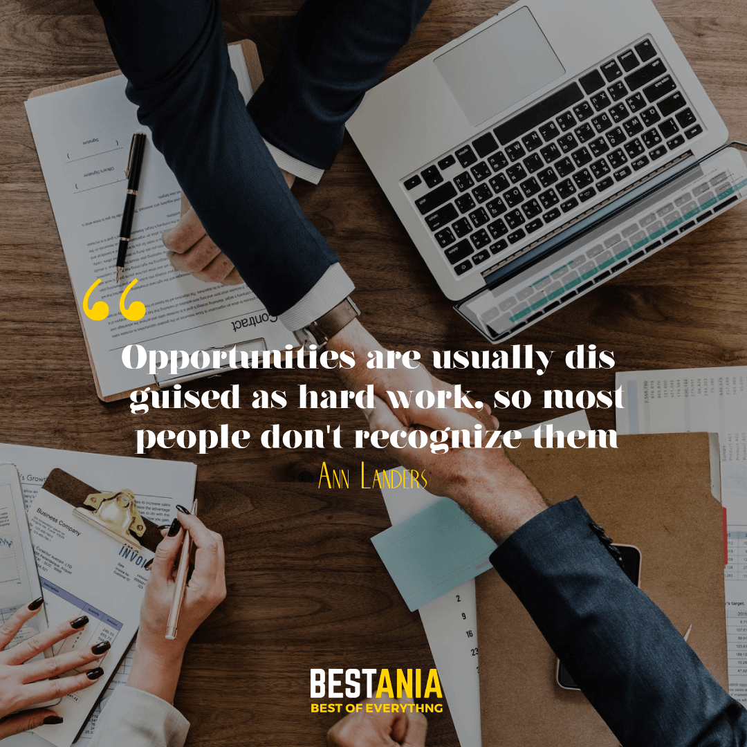 """OPPORTUNITIES ARE USUALLY DISGUISED AS HARD WORK, SO MOST PEOPLE DON'T RECOGNIZE THEM."" ANN LANDERS"