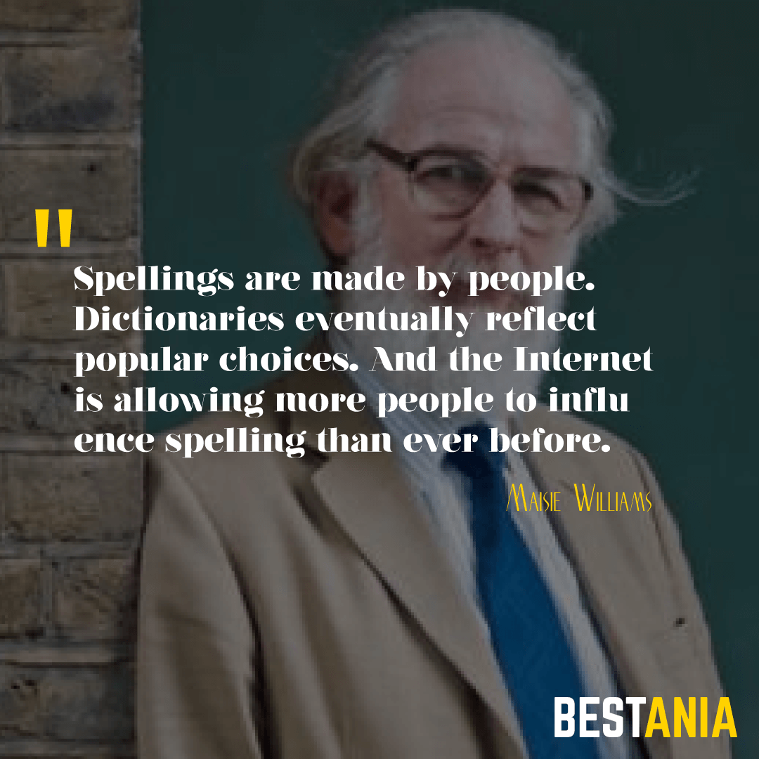 """SPELLINGS ARE MADE BY PEOPLE. DICTIONARIES EVENTUALLY REFLECT POPULAR CHOICES. AND THE INTERNET IS ALLOWING MORE PEOPLE TO INFLUENCE SPELLING THAN EVER BEFORE."" DAVID CRYSTAL"