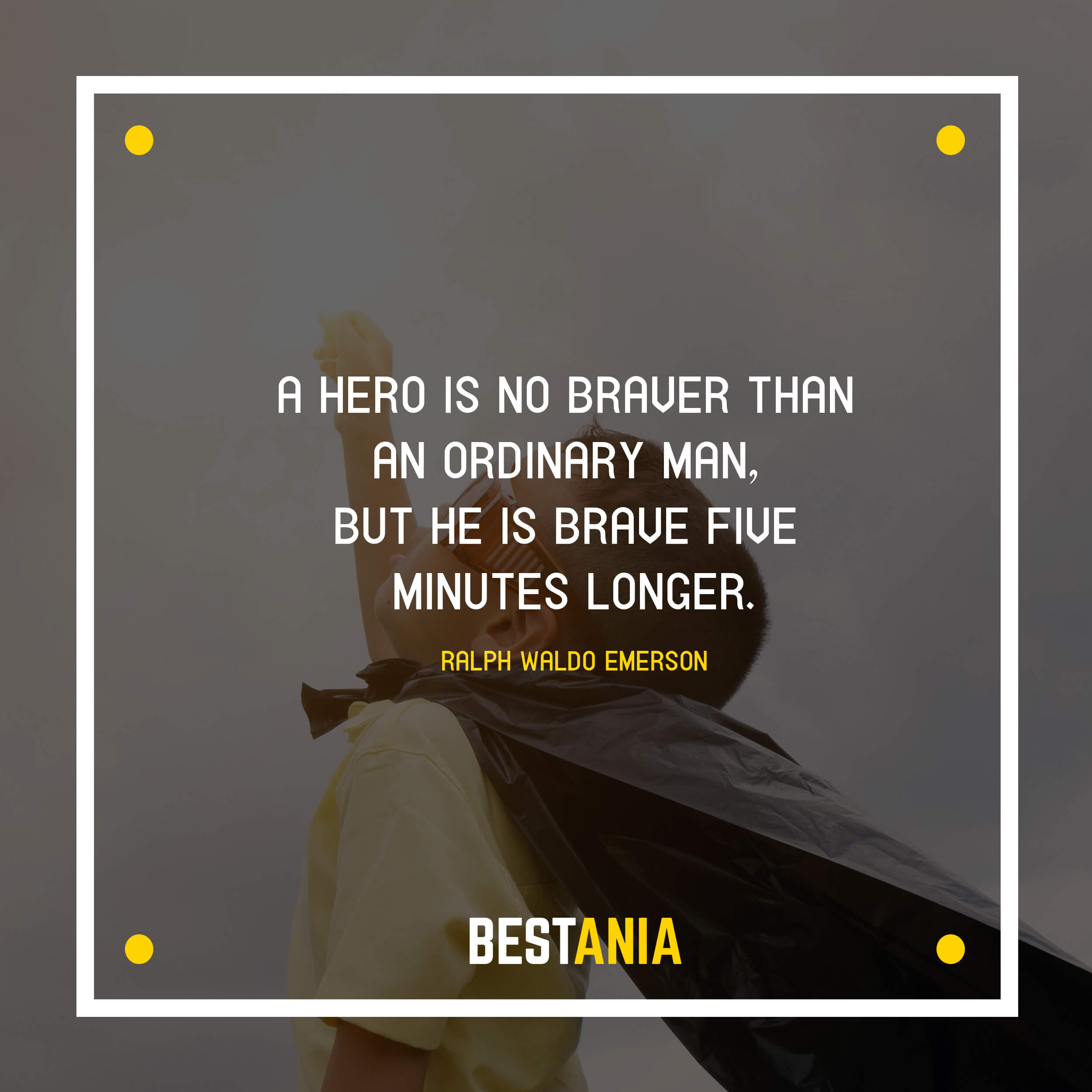 """A HERO IS NO BRAVER THAN AN ORDINARY MAN, BUT HE IS BRAVE FIVE MINUTES LONGER."" RALPH WALDO EMERSON"