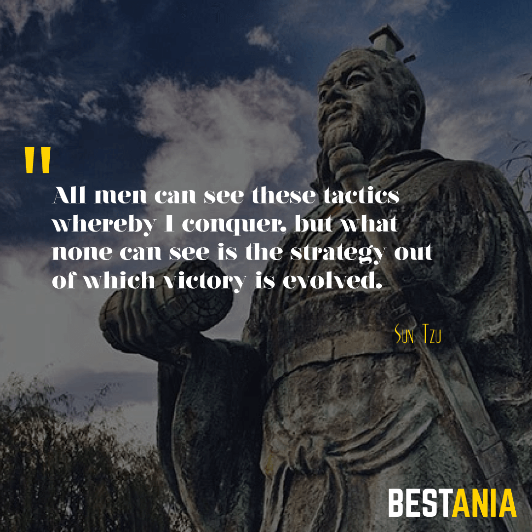All men can see these tactics whereby I conquer, but what none can see is the strategy out of which victory is evolved. Sun Tzu
