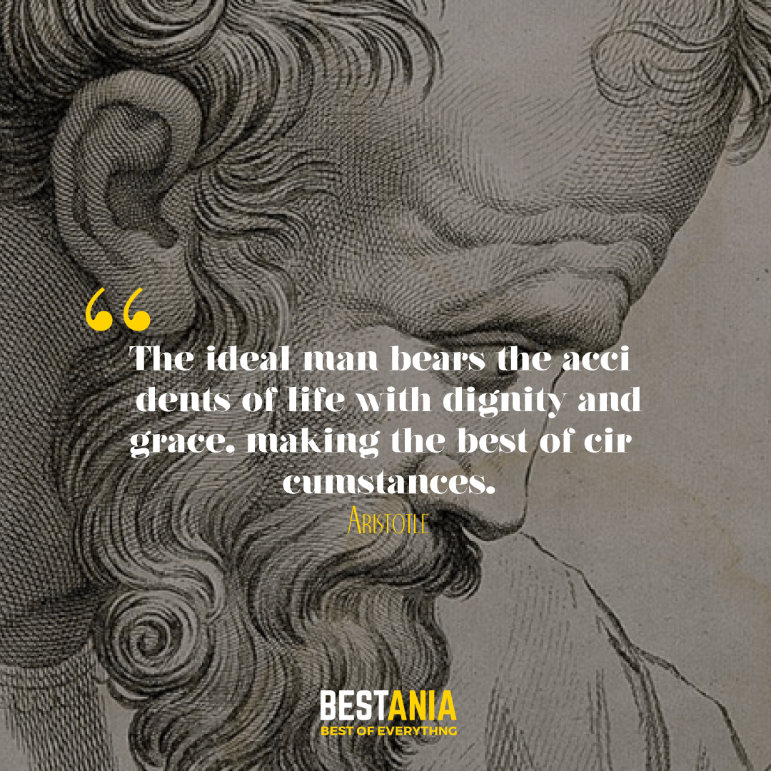 The ideal man bears the accidents of life with dignity and grace, making the best of circumstances. Aristotle