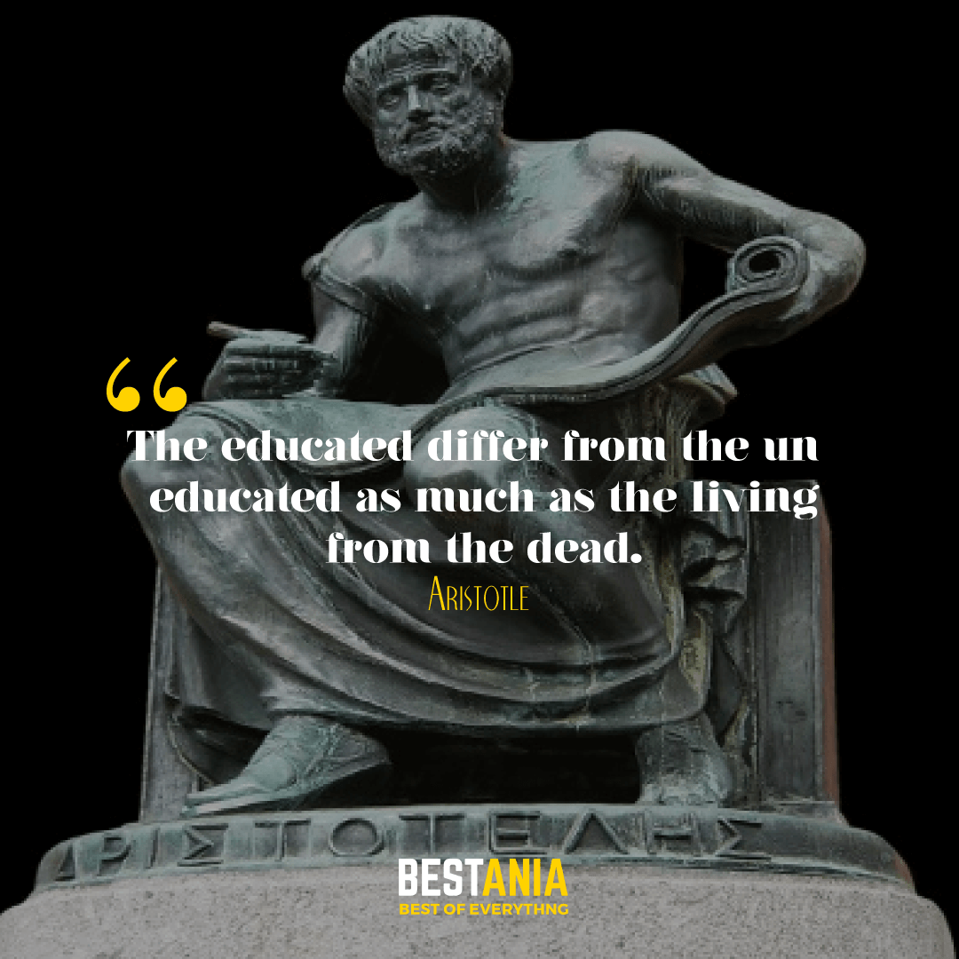 The educated differ from the uneducated as much as the living from the dead. Aristotle