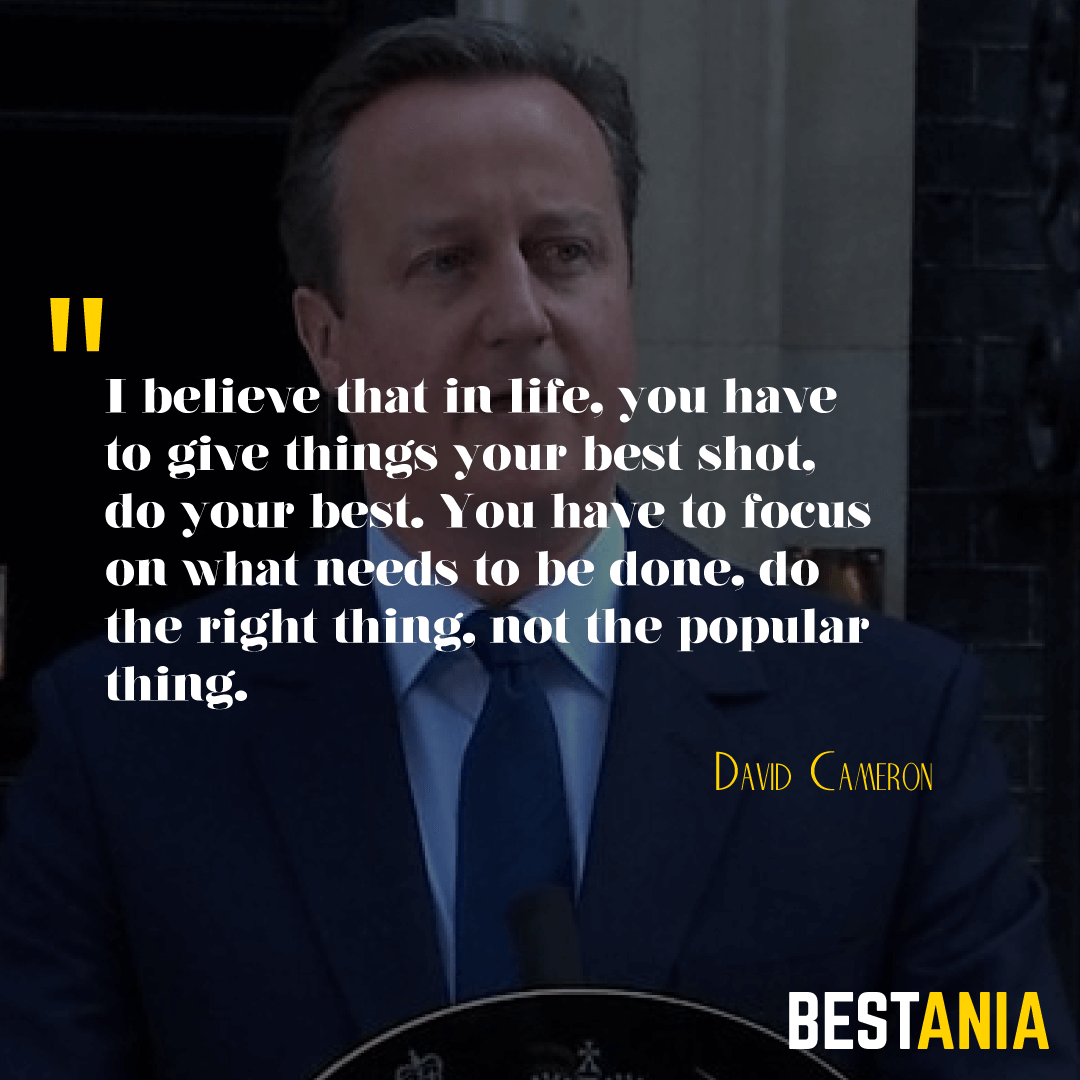 """I BELIEVE THAT IN LIFE, YOU HAVE TO GIVE THINGS YOUR BEST SHOT, DO YOUR BEST. YOU HAVE TO FOCUS ON WHAT NEEDS TO BE DONE, DO THE RIGHT THING, NOT THE POPULAR THING."" DAVID CAMERON"