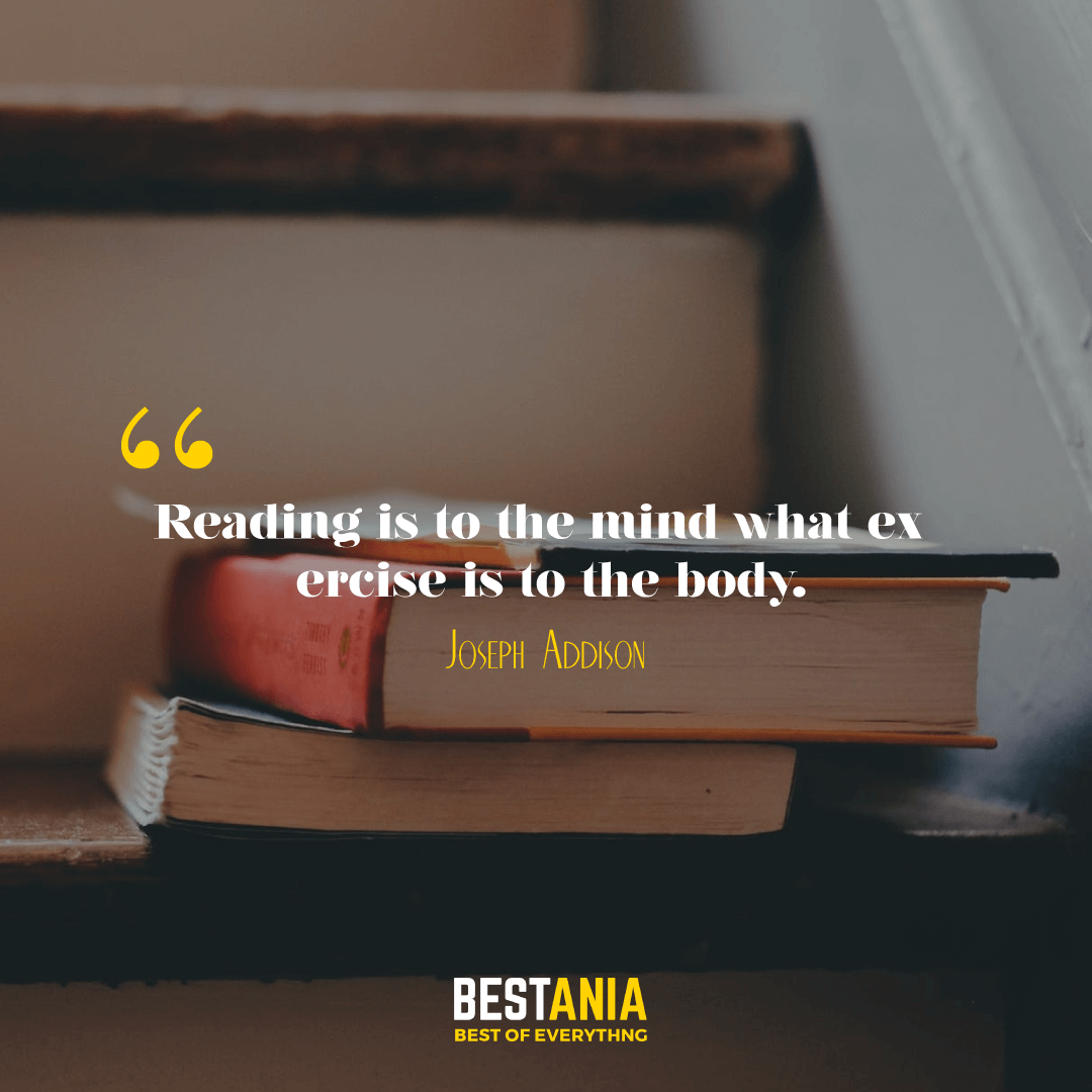 """READING IS TO THE MIND WHAT EXERCISE IS TO THE BODY."" JOSEPH ADDISON"