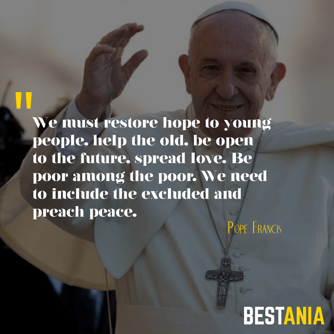 """WE MUST RESTORE HOPE TO YOUNG PEOPLE, HELP THE OLD, BE OPEN TO THE FUTURE, SPREAD LOVE. BE POOR AMONG THE POOR. WE NEED TO INCLUDE THE EXCLUDED AND PREACH PEACE."" POPE FRANCIS"