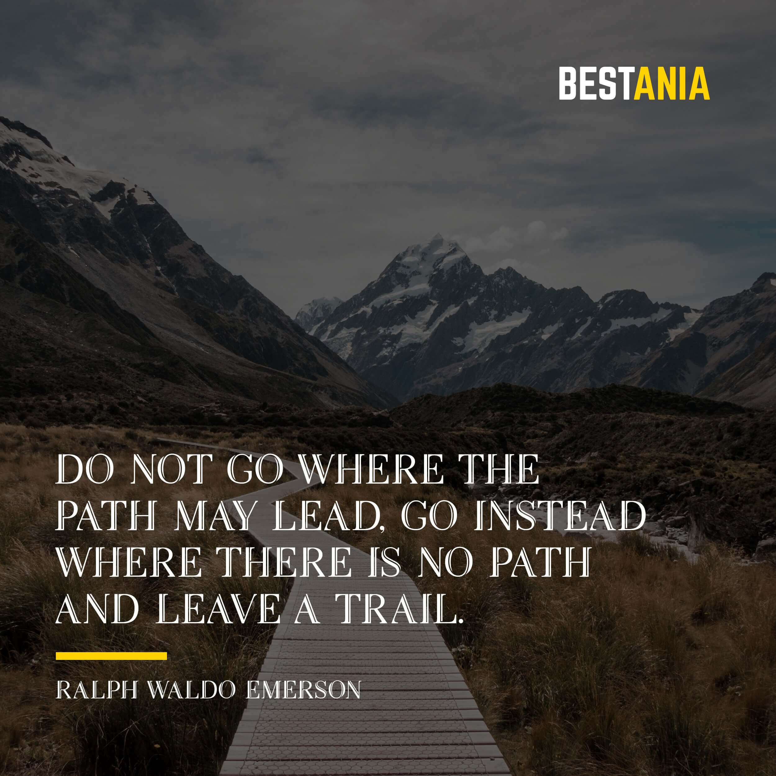 """DO NOT GO WHERE THE PATH MAY LEAD, GO INSTEAD WHERE THERE IS NO PATH AND LEAVE A TRAIL."" RALPH WALDO EMERSON"
