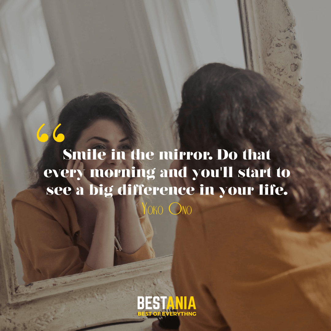 Smile in the mirror. Do that every morning and you'll start to see a big difference in your life. Yoko Ono…………….