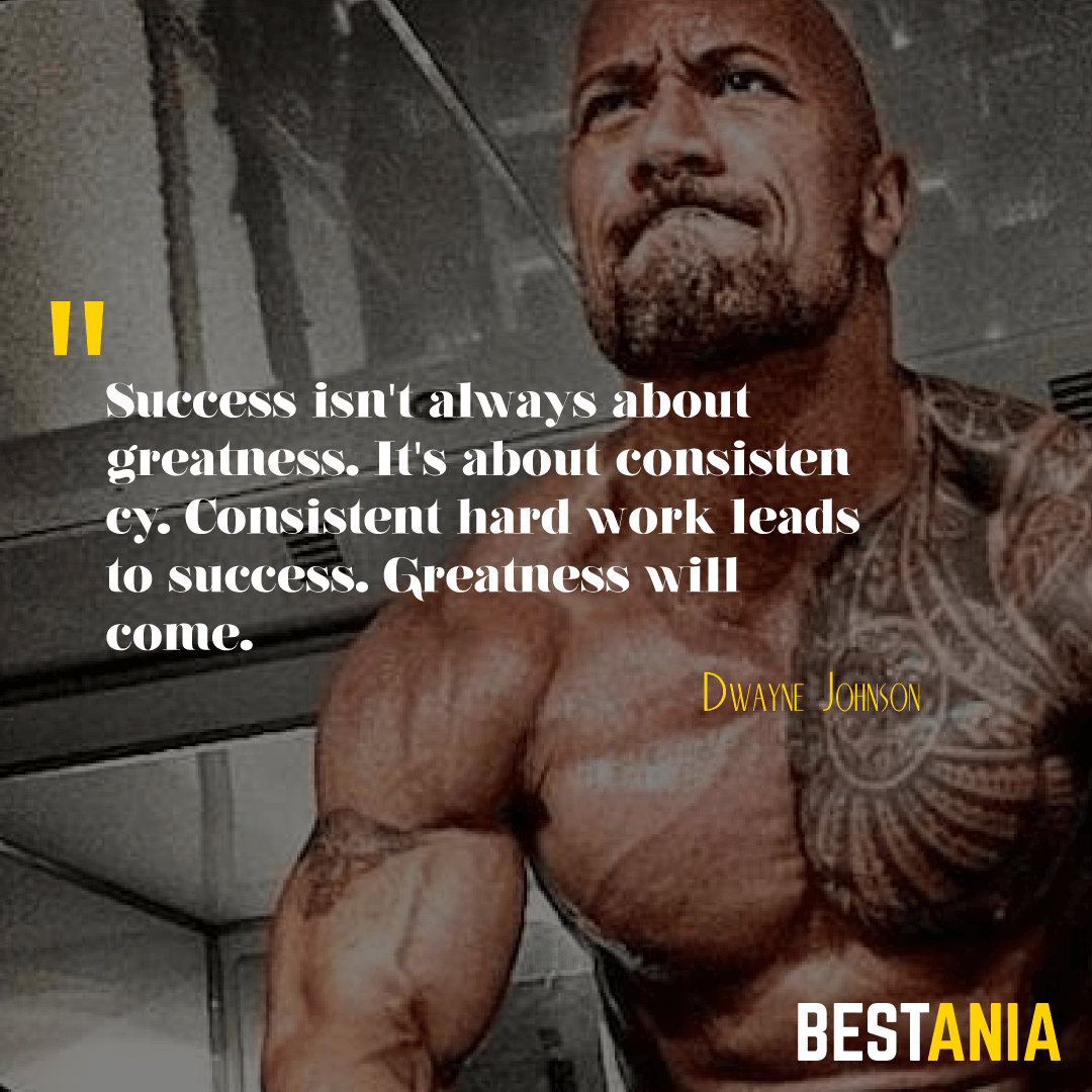 """SUCCESS ISN'T ALWAYS ABOUT GREATNESS. IT'S ABOUT CONSISTENCY. CONSISTENT HARD WORK LEADS TO SUCCESS. GREATNESS WILL COME."" DWAYNE JOHNSON"