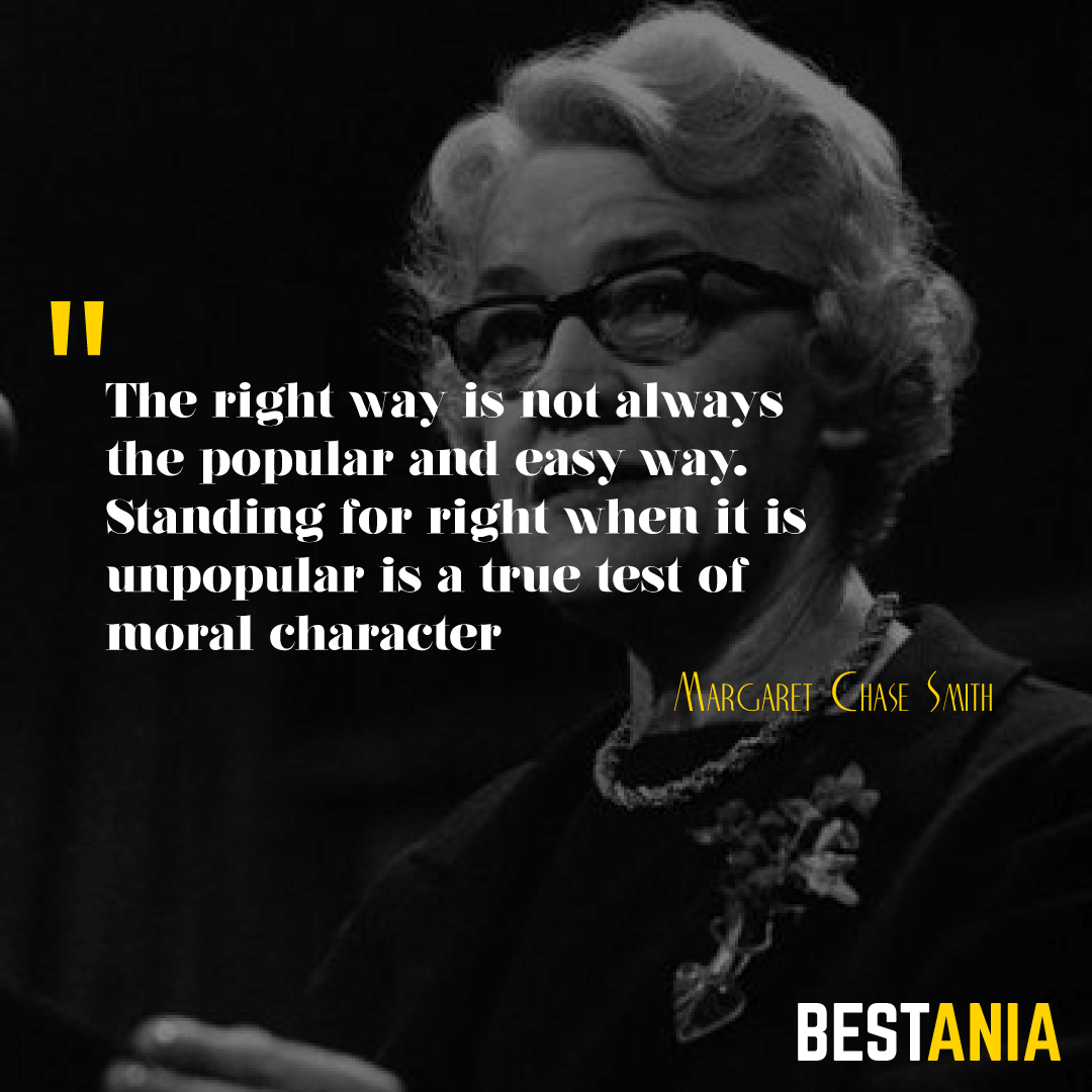 """THE RIGHT WAY IS NOT ALWAYS THE POPULAR AND EASY WAY. STANDING FOR RIGHT WHEN IT IS UNPOPULAR IS A TRUE TEST OF MORAL CHARACTER."" MARGARET CHASE SMITH"