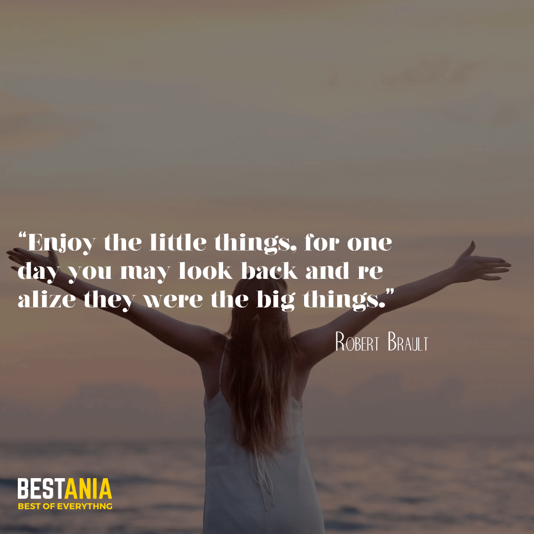 """Enjoy the little things, for one day you may look back and realize they were the big things."" —Robert Brault"
