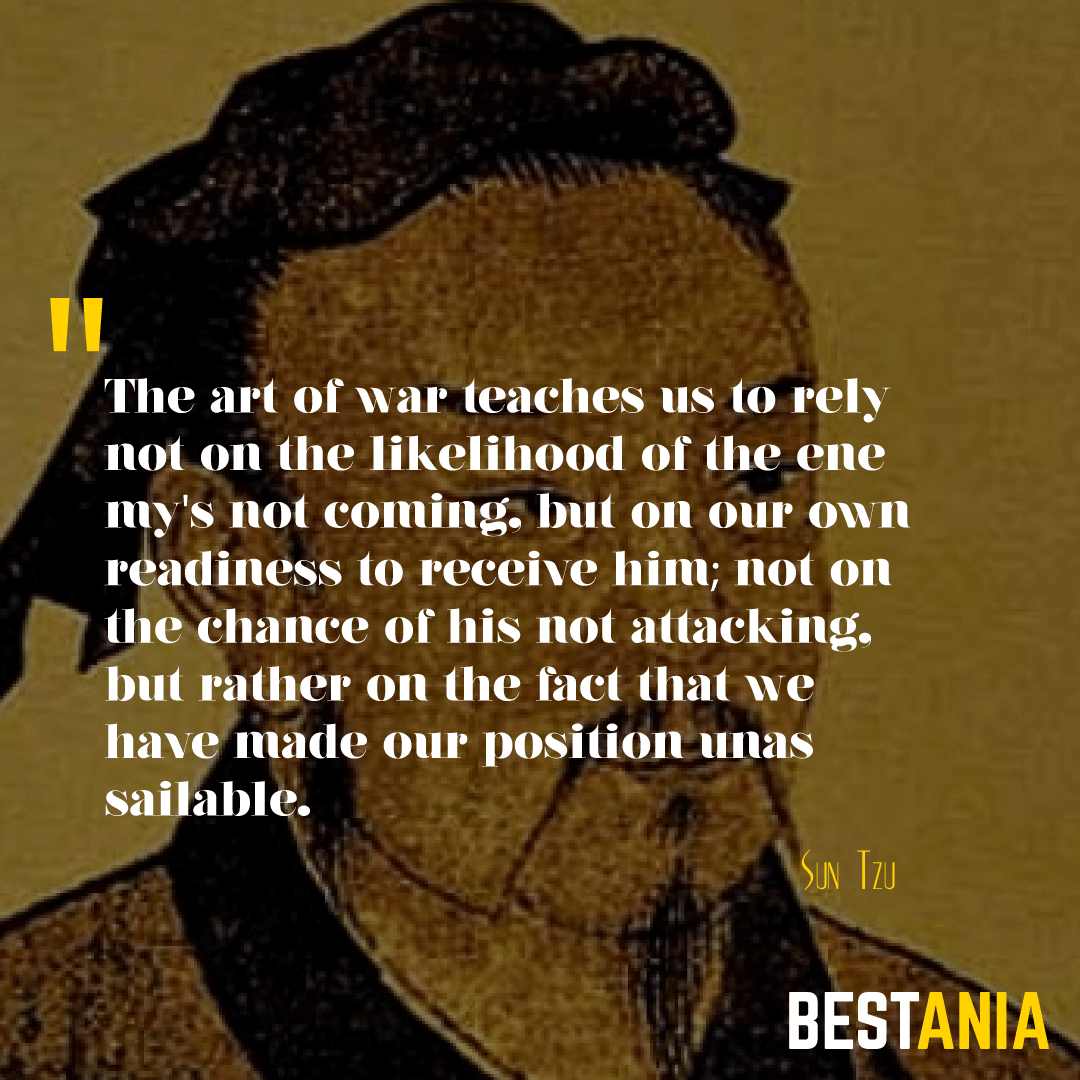 The art of war teaches us to rely not on the likelihood of the enemy's not coming, but on our own readiness to receive him; not on the chance of his not attacking, but rather on the fact that we have made our position unassailable. Sun Tzu