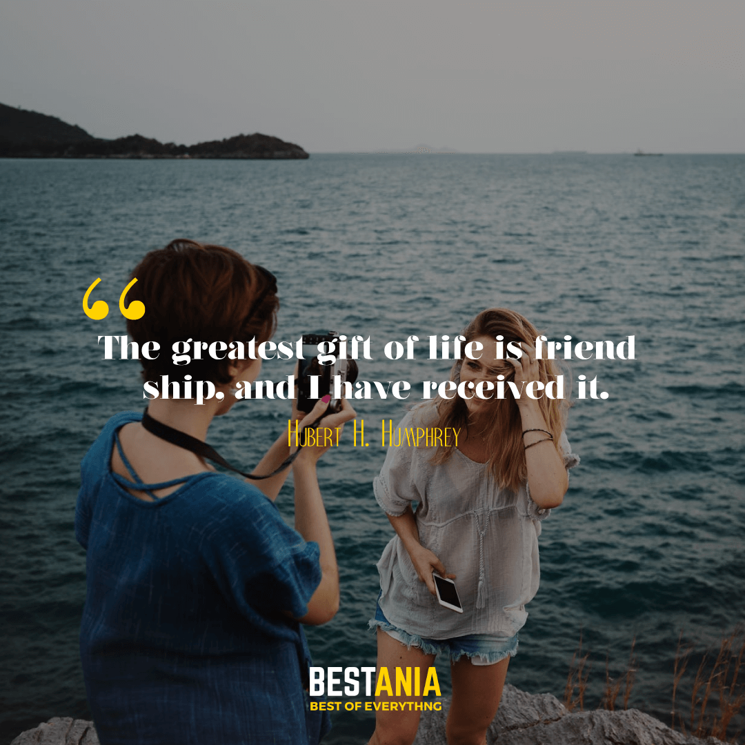 The greatest gift of life is friendship, and I have received it. Hubert H. Humphrey