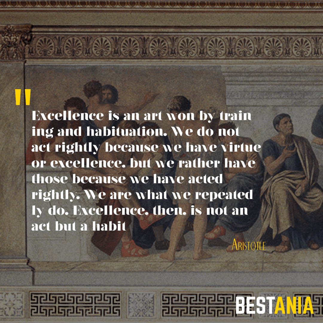 Excellence is an art won by training and habituation. We do not act rightly because we have virtue or excellence, but we rather have those because we have acted rightly. We are what we repeatedly do. Excellence, then, is not an act but a habit. Aristotle