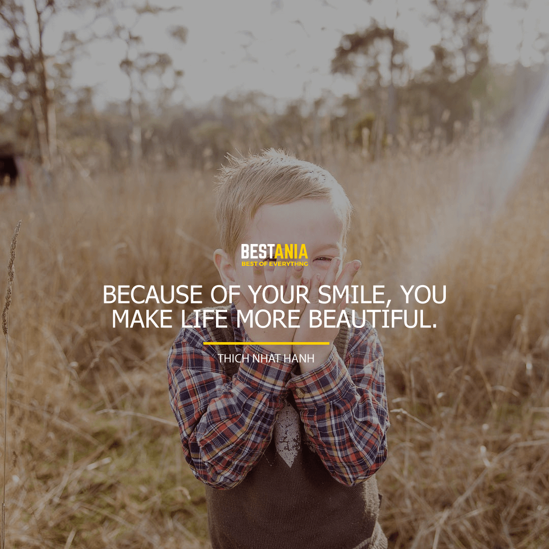 """BECAUSE OF YOUR SMILE, YOU MAKE LIFE MORE BEAUTIFUL.""  THICH NHAT HANH"