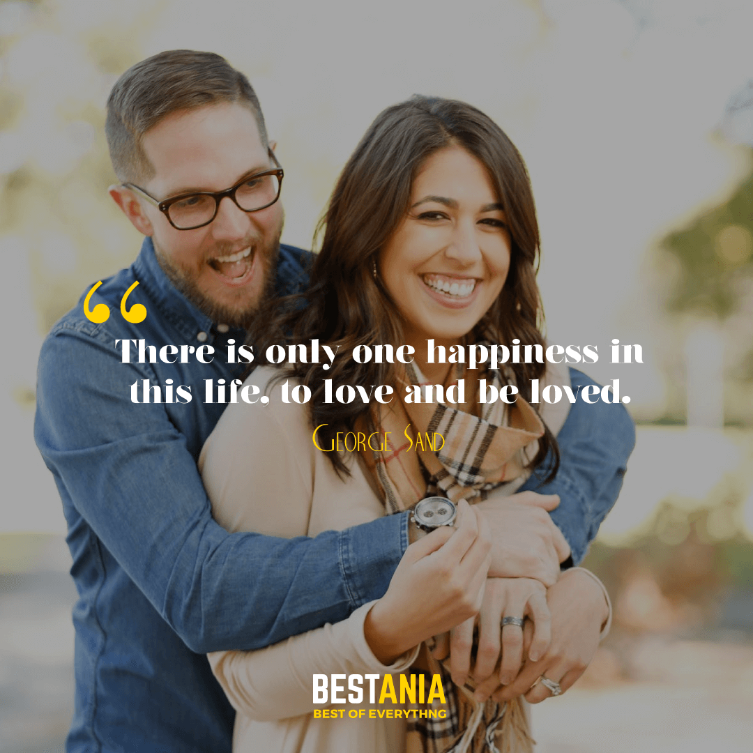 There is only one happiness in this life, to love and be loved. George Sand………….