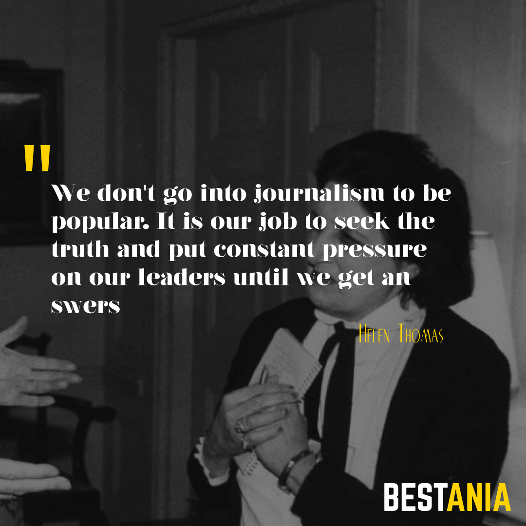 """WE DON'T GO INTO JOURNALISM TO BE POPULAR. IT IS OUR JOB TO SEEK THE TRUTH AND PUT CONSTANT PRESSURE ON OUR LEADERS UNTIL WE GET ANSWERS."" HELEN THOMAS"