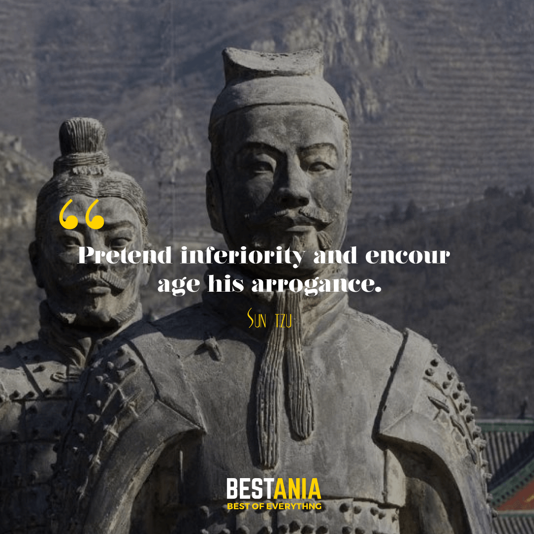 Pretend inferiority and encourage his arrogance. Sun Tzu