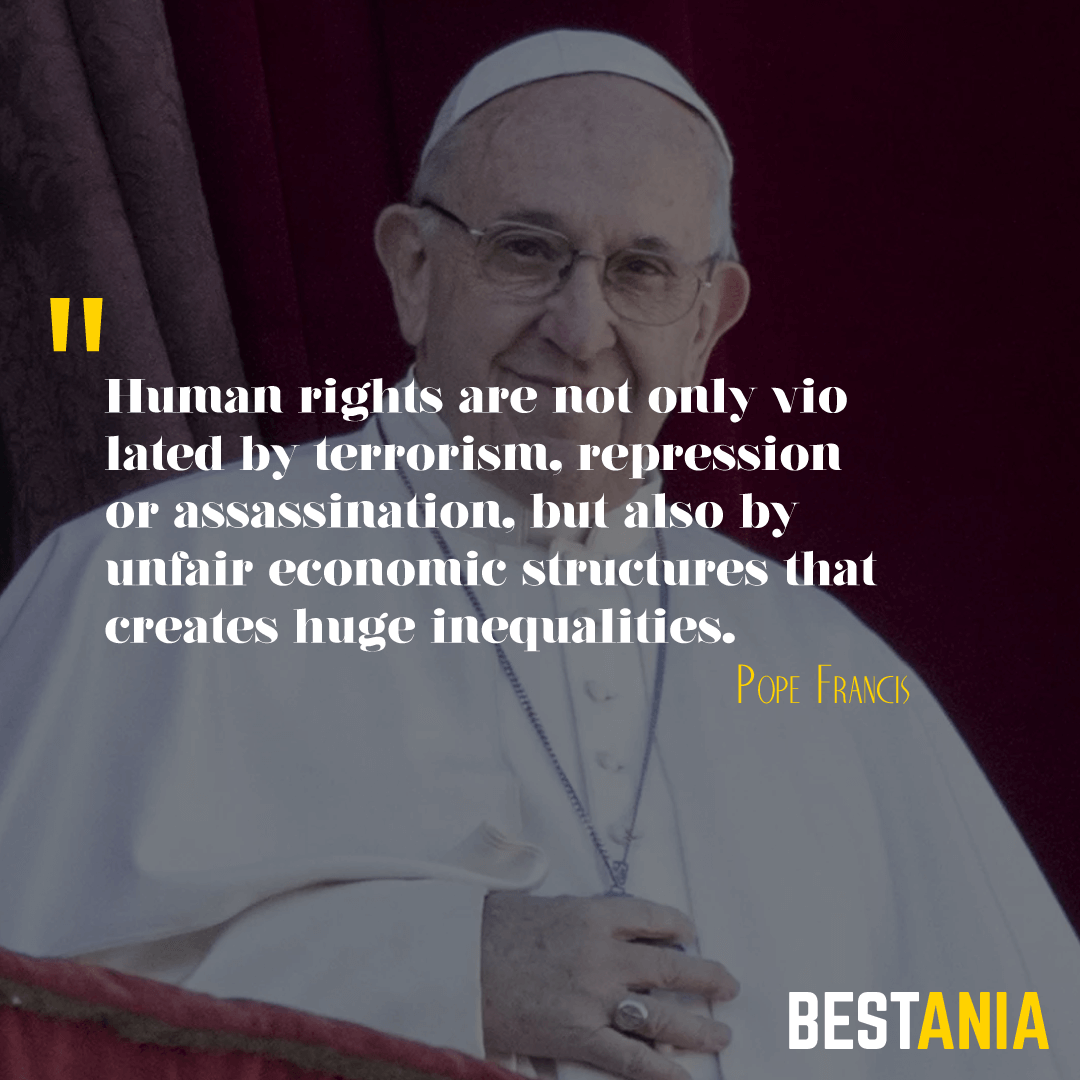 """HUMAN RIGHTS ARE NOT ONLY VIOLATED BY TERRORISM, REPRESSION OR ASSASSINATION, BUT ALSO BY UNFAIR ECONOMIC STRUCTURES THAT CREATE HUGE INEQUALITIES."" POPE FRANCIS"