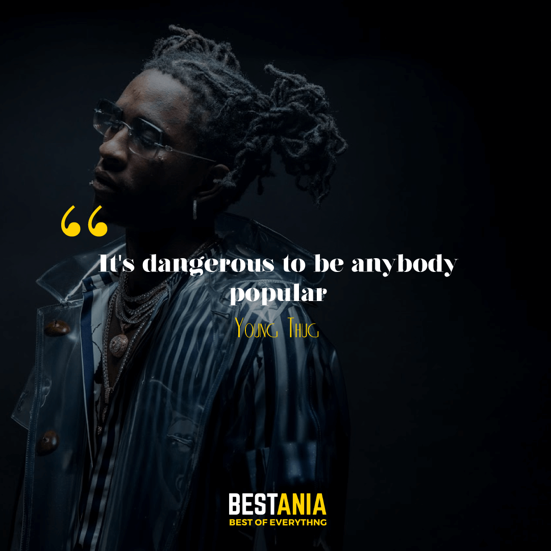"""""""IT'S DANGEROUS TO BE ANYBODY POPULAR."""" YOUNG THUG"""