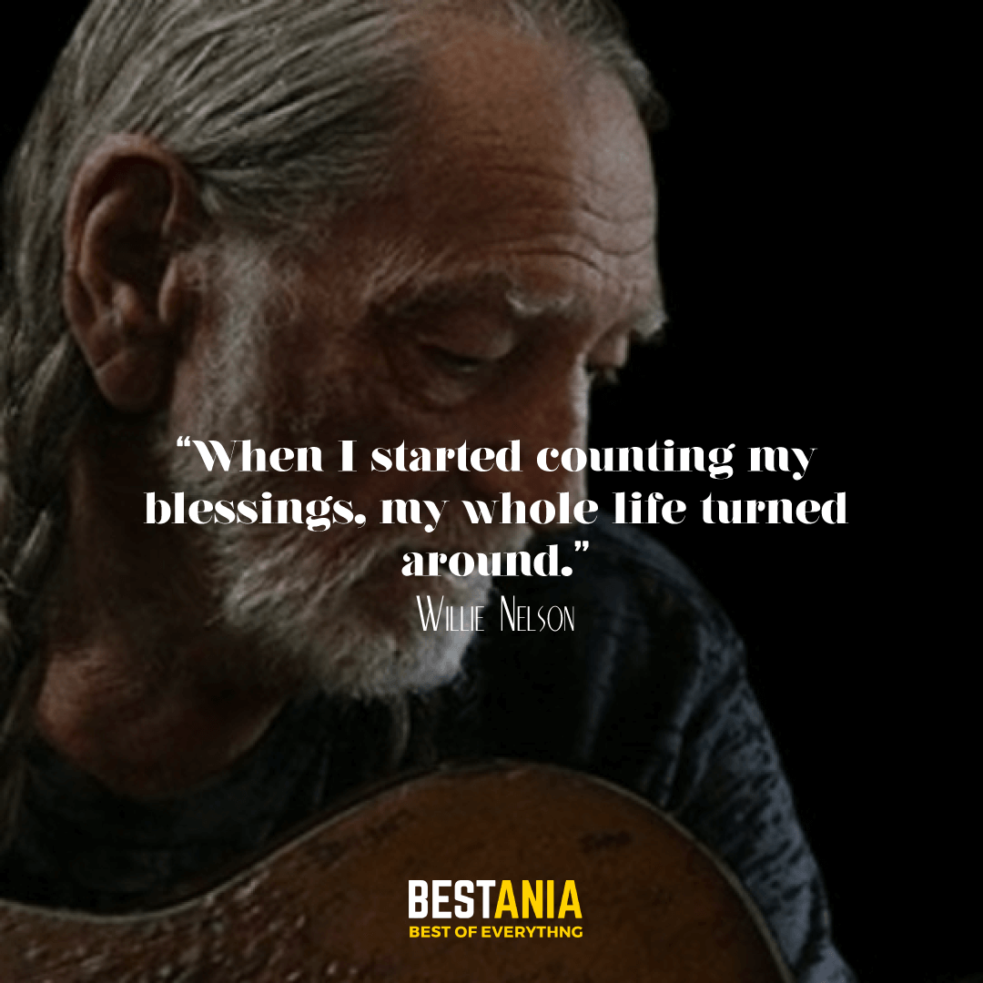 """When I started counting my blessings, my whole life turned around."" —Willie Nelson"
