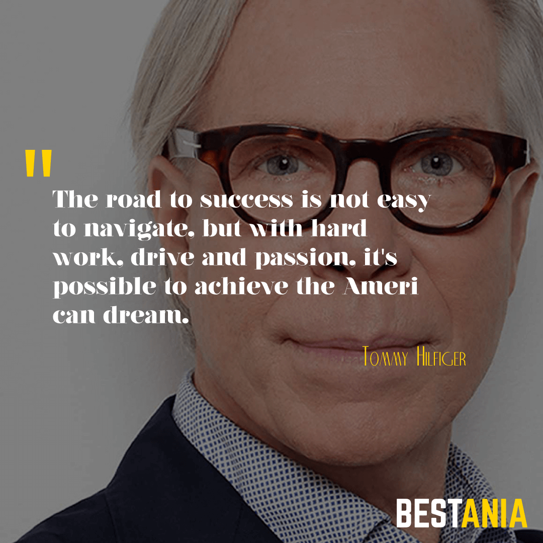 """THE ROAD TO SUCCESS IS NOT EASY TO NAVIGATE, BUT WITH HARD WORK, DRIVE AND PASSION, IT'S POSSIBLE TO ACHIEVE THE AMERICAN DREAM."" TOMMY HILFIGER"