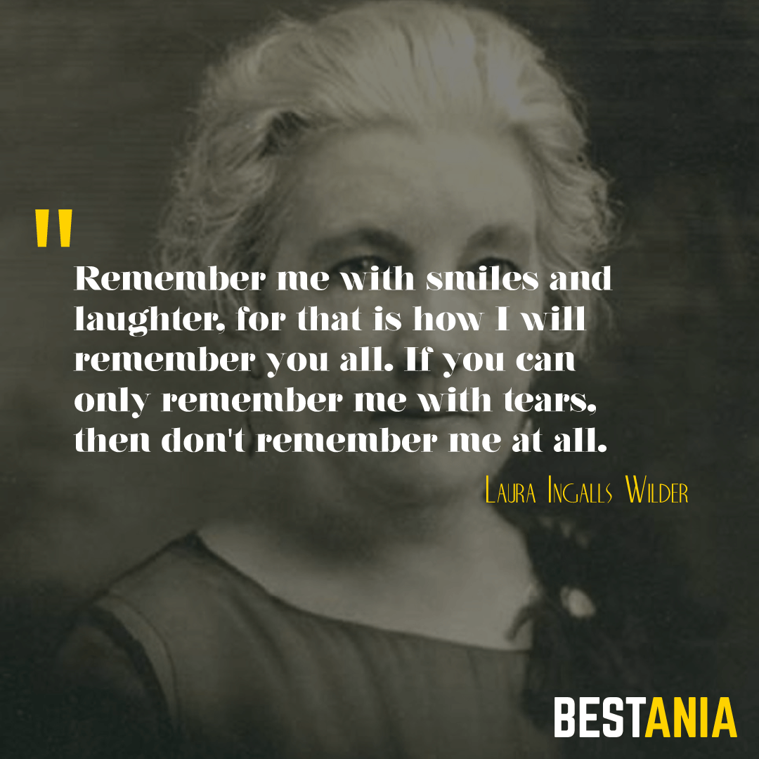 Remember me with smiles and laughter, for that is how I will remember you all. If you can only remember me with tears, then don't remember me at all. Laura Ingalls Wilder
