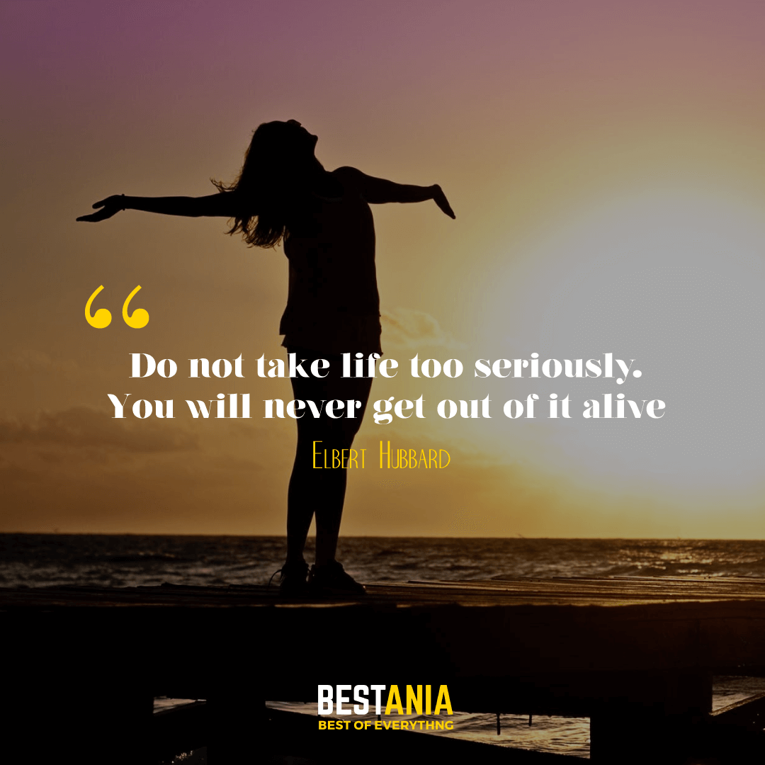 Do not take life too seriously. You will never get out of it alive. Elbert Hubbard…….