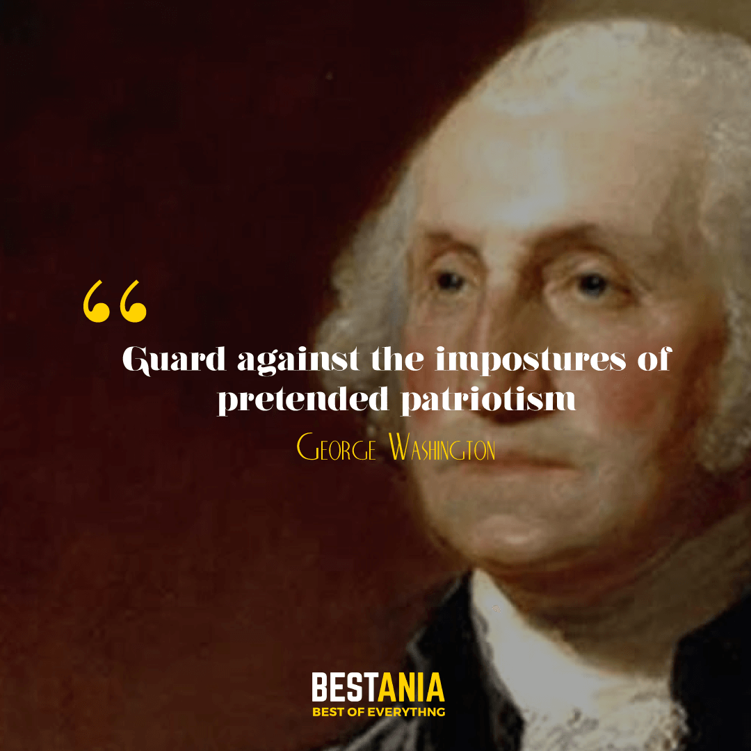 Guard against the impostures of pretended patriotism. George Washington