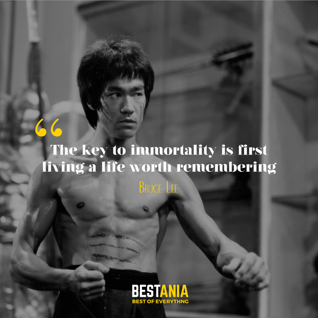 The key to immortality is first living a life worth remembering. Bruce Lee