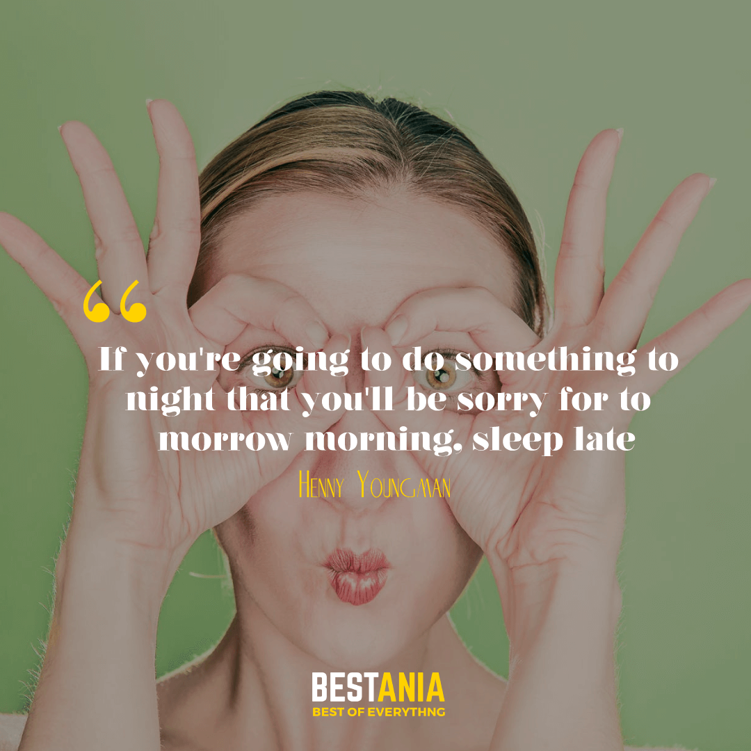 If you're going to do something tonight that you'll be sorry for tomorrow morning, sleep late. Henny Youngman………..