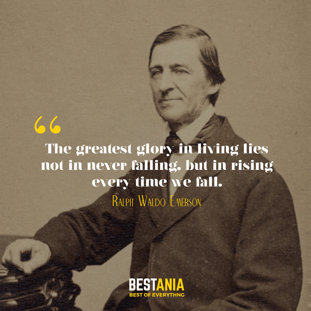 The greatest glory in living lies not in never falling, but in rising every time we fall. Ralph Waldo Emerson………..