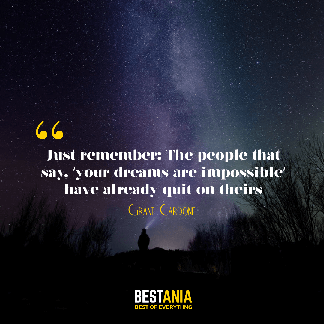 """Just remember: The people that say, 'your dreams are impossible' have already quit on theirs."" – Grant Cardone"