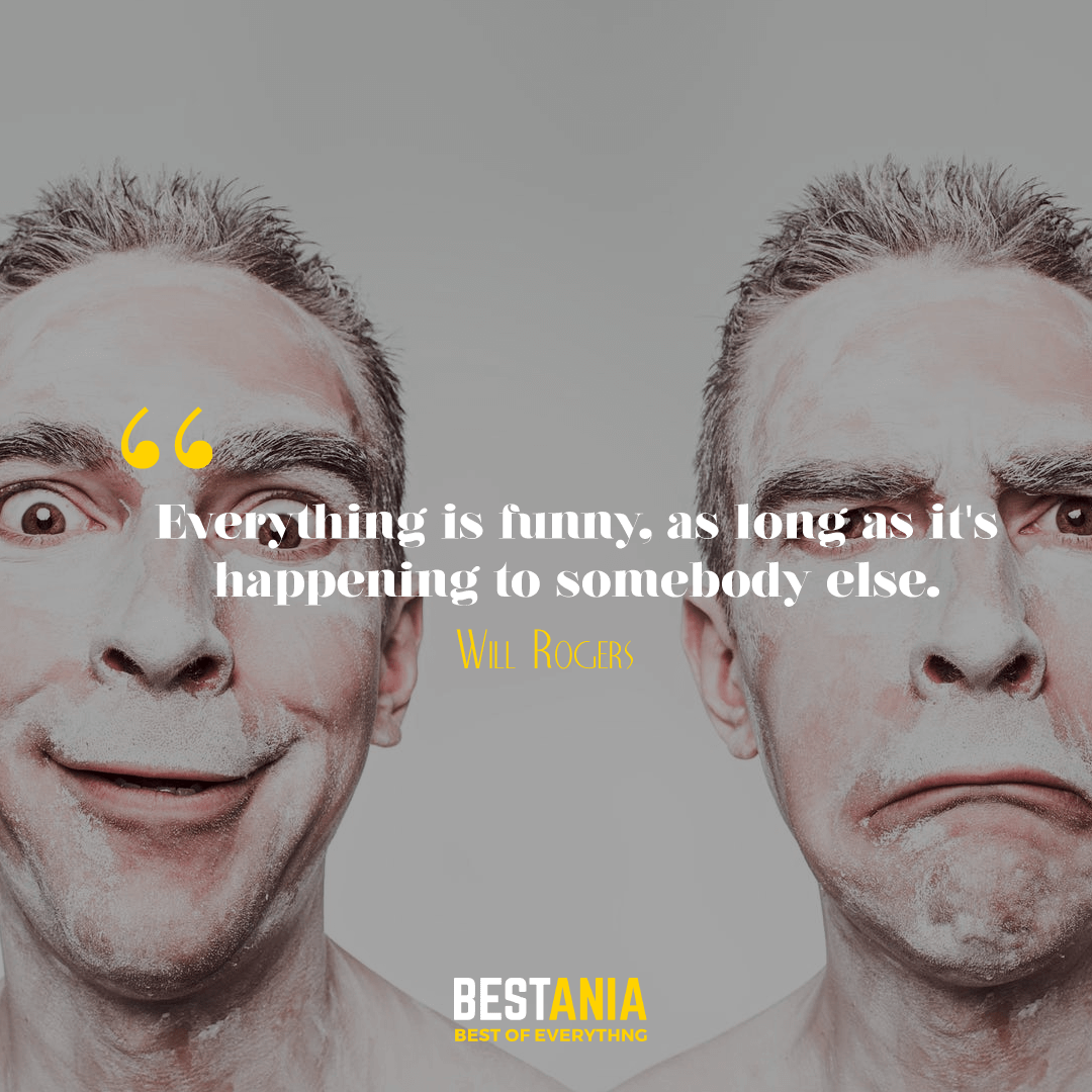 Everything is funny, as long as it's happening to somebody else. Will Rogers…….