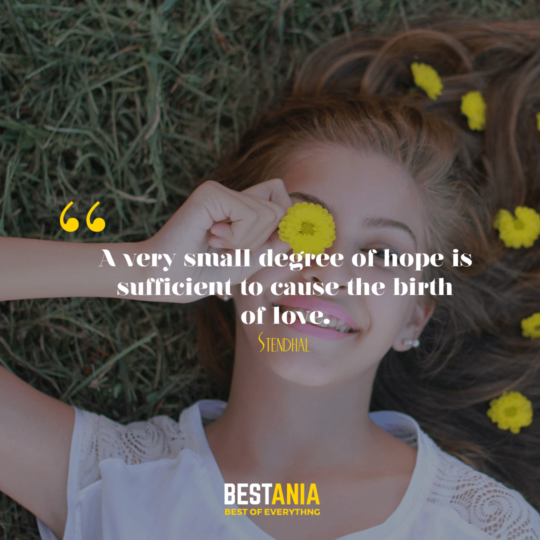 A very small degree of hope is sufficient to cause the birth of love. Stendhal