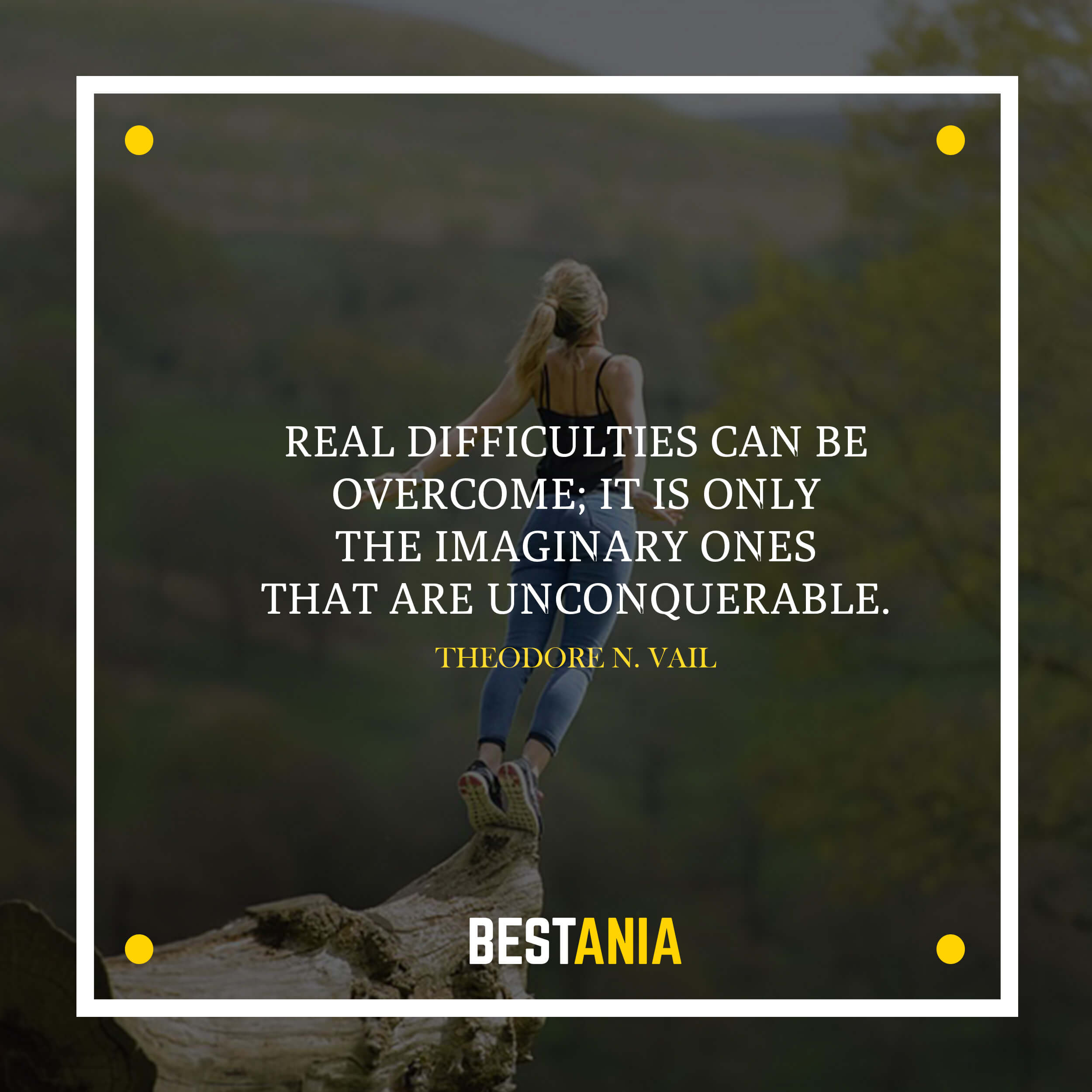 Real difficulties can be overcome; it is only the imaginary ones that are unconquerable. –Theodore N. Vail