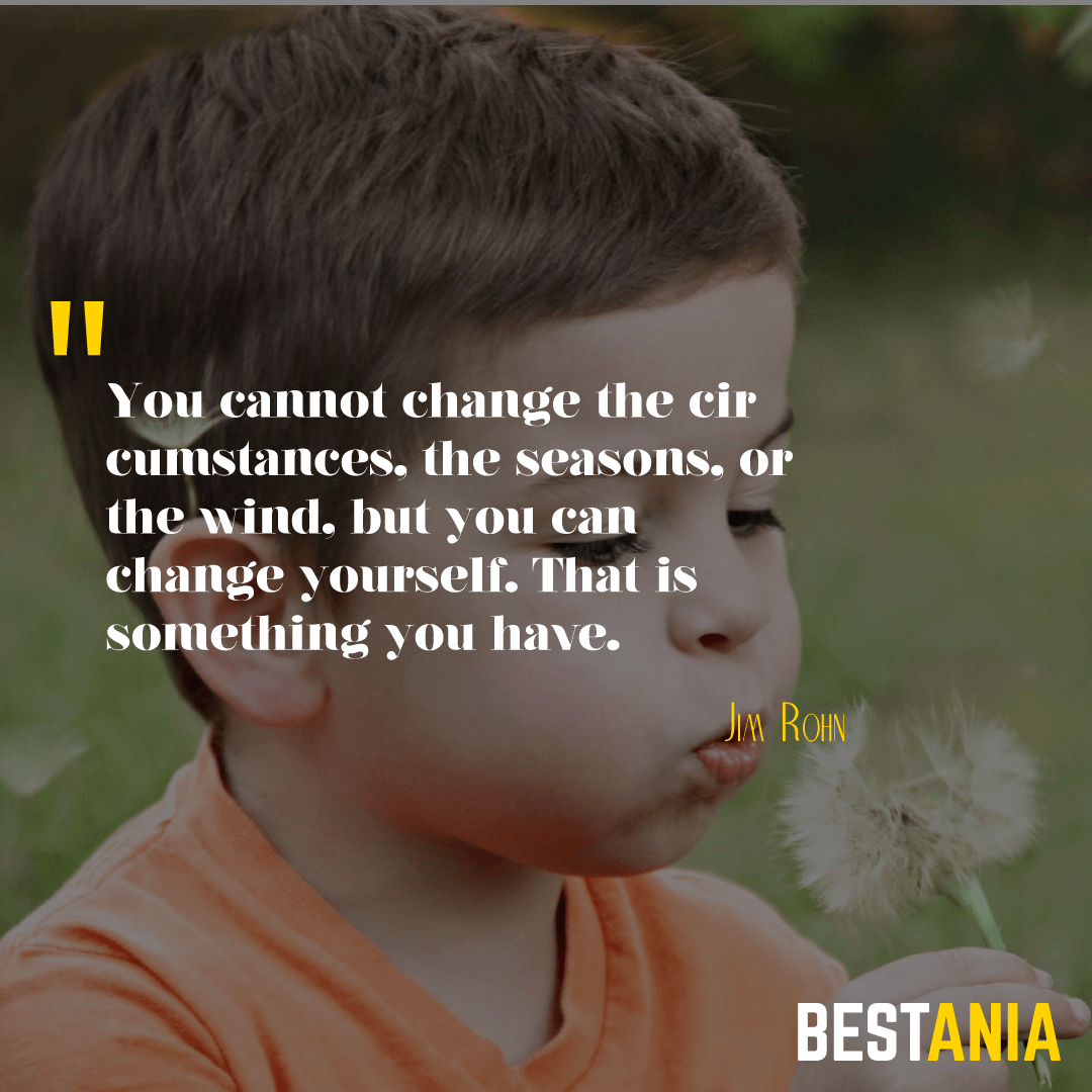 You cannot change the circumstances, the seasons, or the wind, but you can change yourself. That is something you have. ~ Jim Rohn