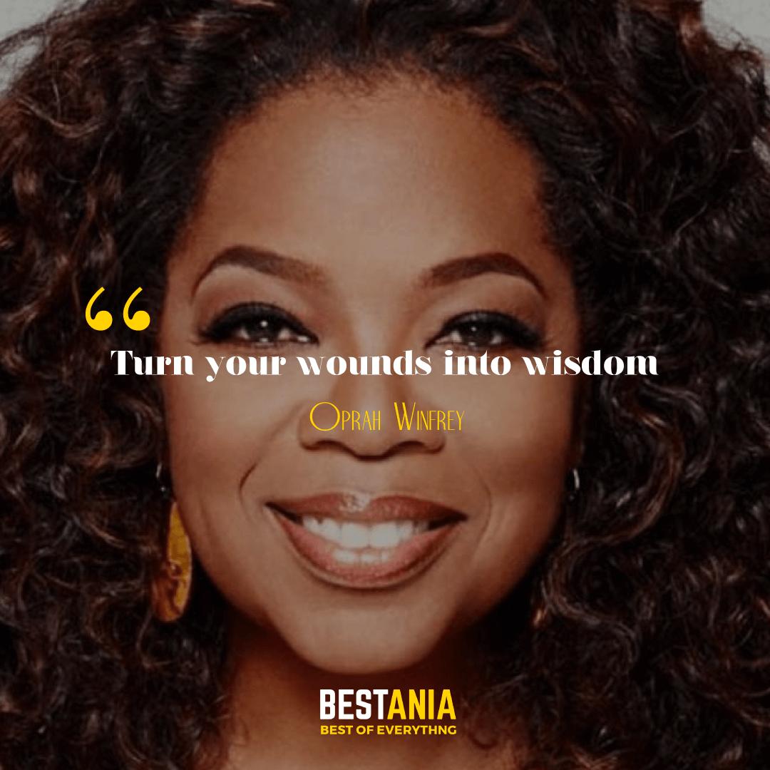 Turn your wounds into wisdom. Oprah Winfrey