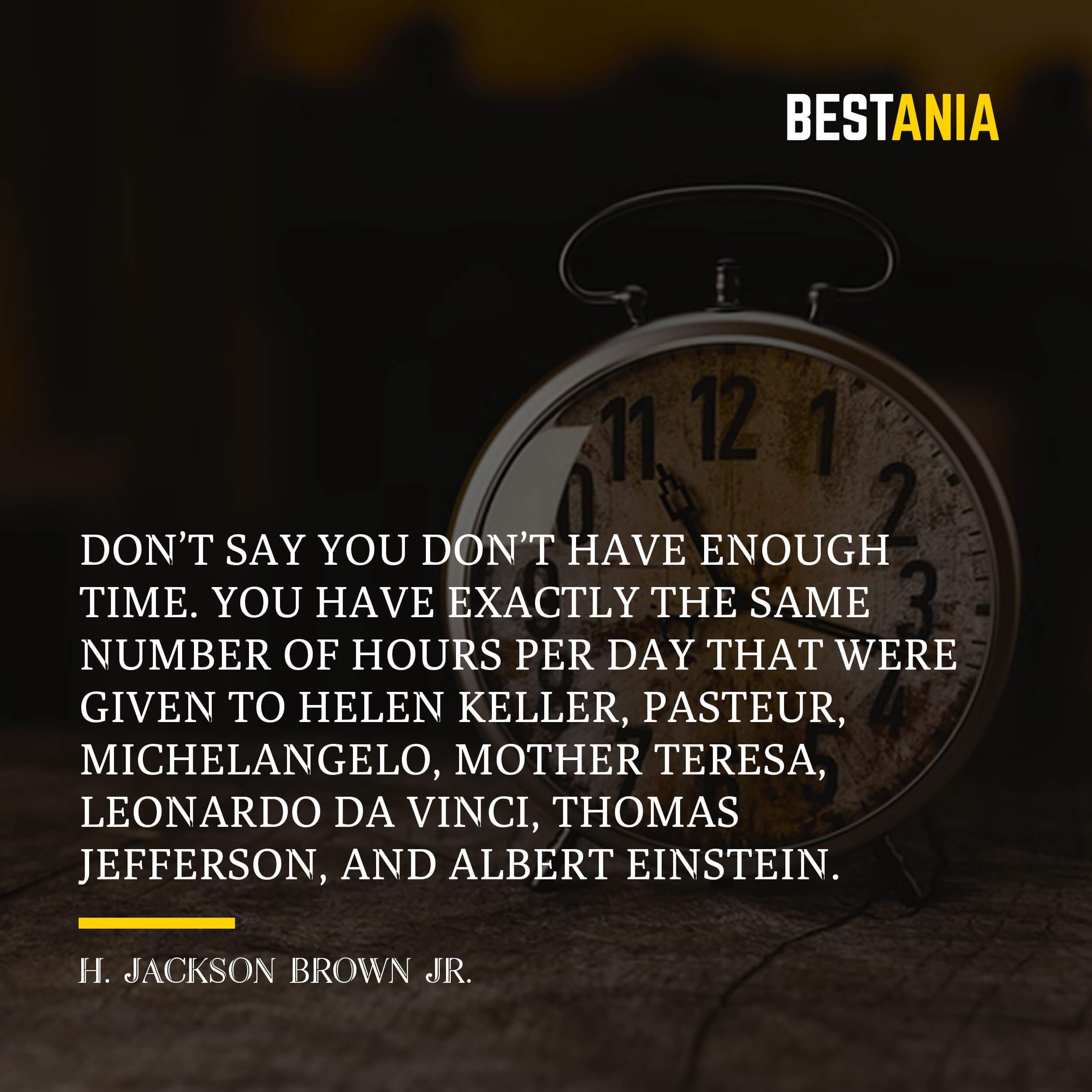 Don't say you don't have enough time. You have exactly the same number of hours per day that were given to Helen Keller, Pasteur, Michelangelo, Mother Teresa, Leonardo da Vinci, Thomas Jefferson, and Albert Einstein. – H. Jackson Brown Jr.