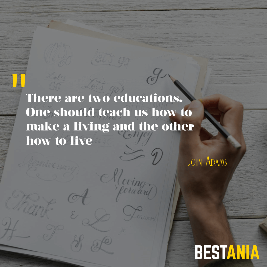 """""""There are two educations. One should teach us how to make a living and the other how to live."""" --John Adams"""