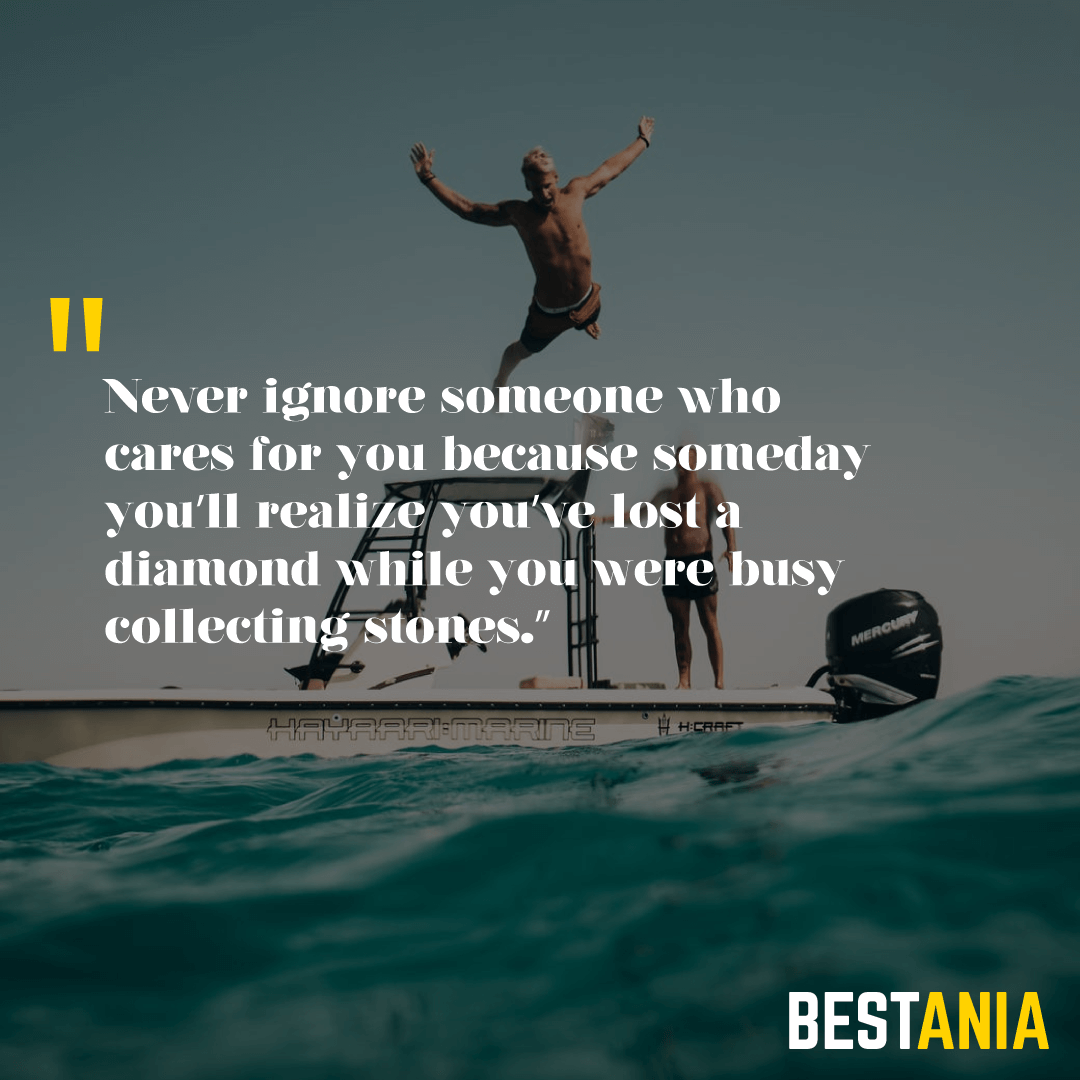 """Never ignore someone who cares for you because someday you'll realize you've lost a diamond while you were busy collecting stones."""