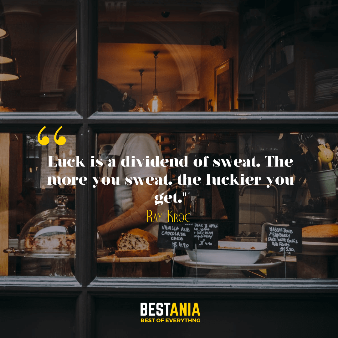 """""""Luck is a dividend of sweat. The more you sweat, the luckier you get."""" --Ray Kroc"""