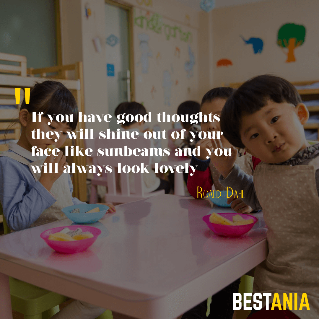 """If you have good thoughts they will shine out of your face like sunbeams and you will always look lovely."" – Roald Dahl"