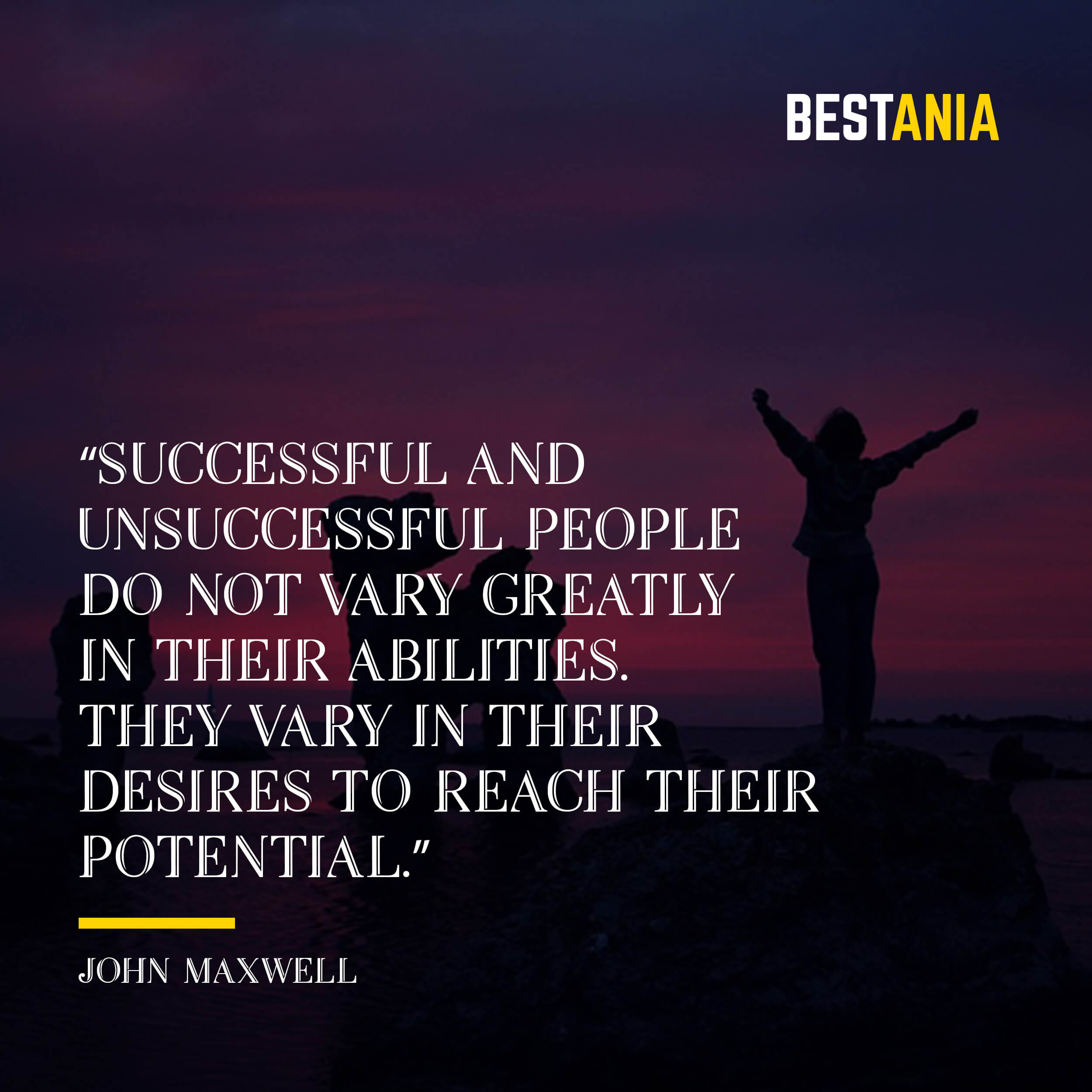 """""""Successful and unsuccessful people do not vary greatly in their abilities. They vary in their desires to reach their potential."""" – John Maxwell"""