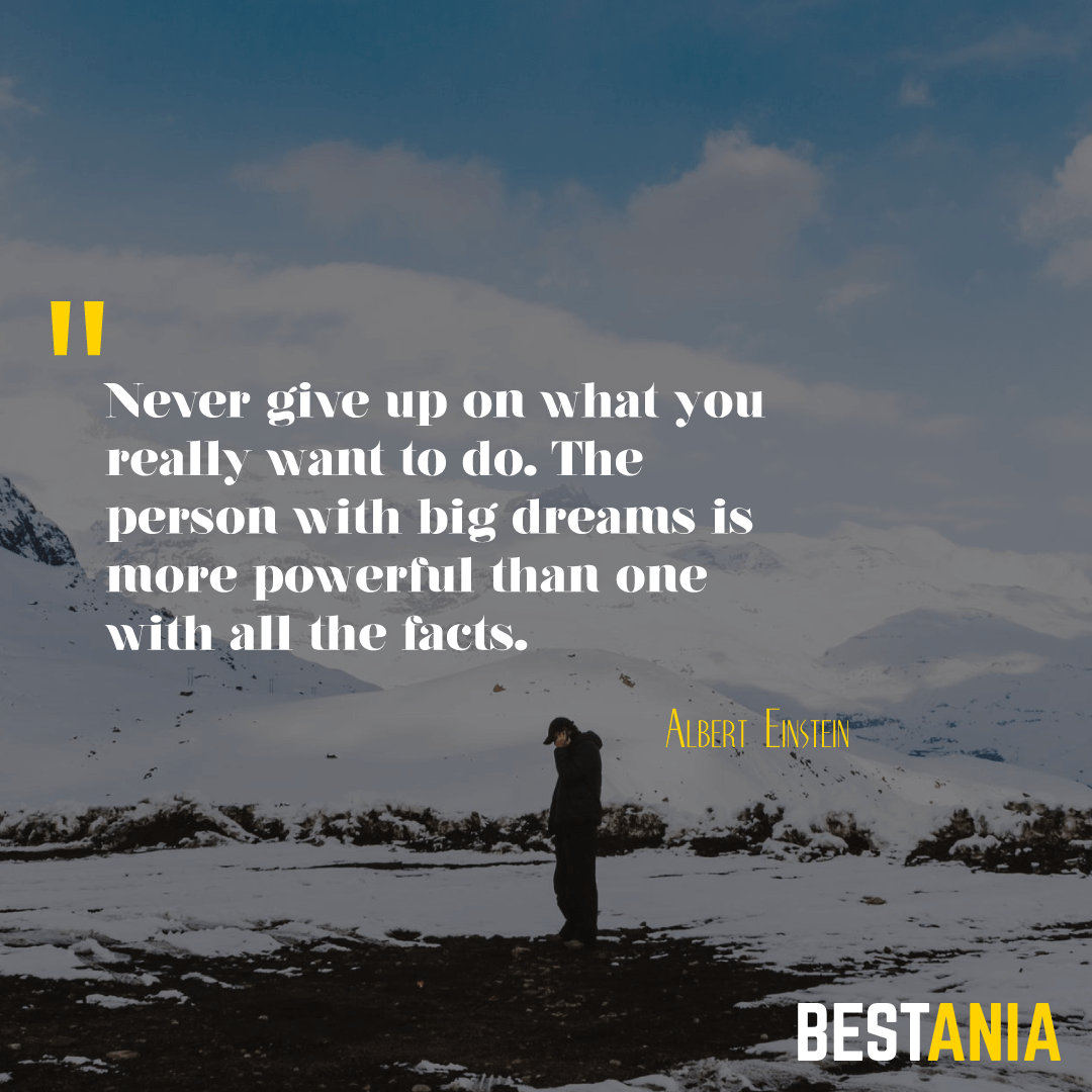 """Never give up on what you really want to do. The person with big dreams is more powerful than one with all the facts. "" – Albert Einstein"