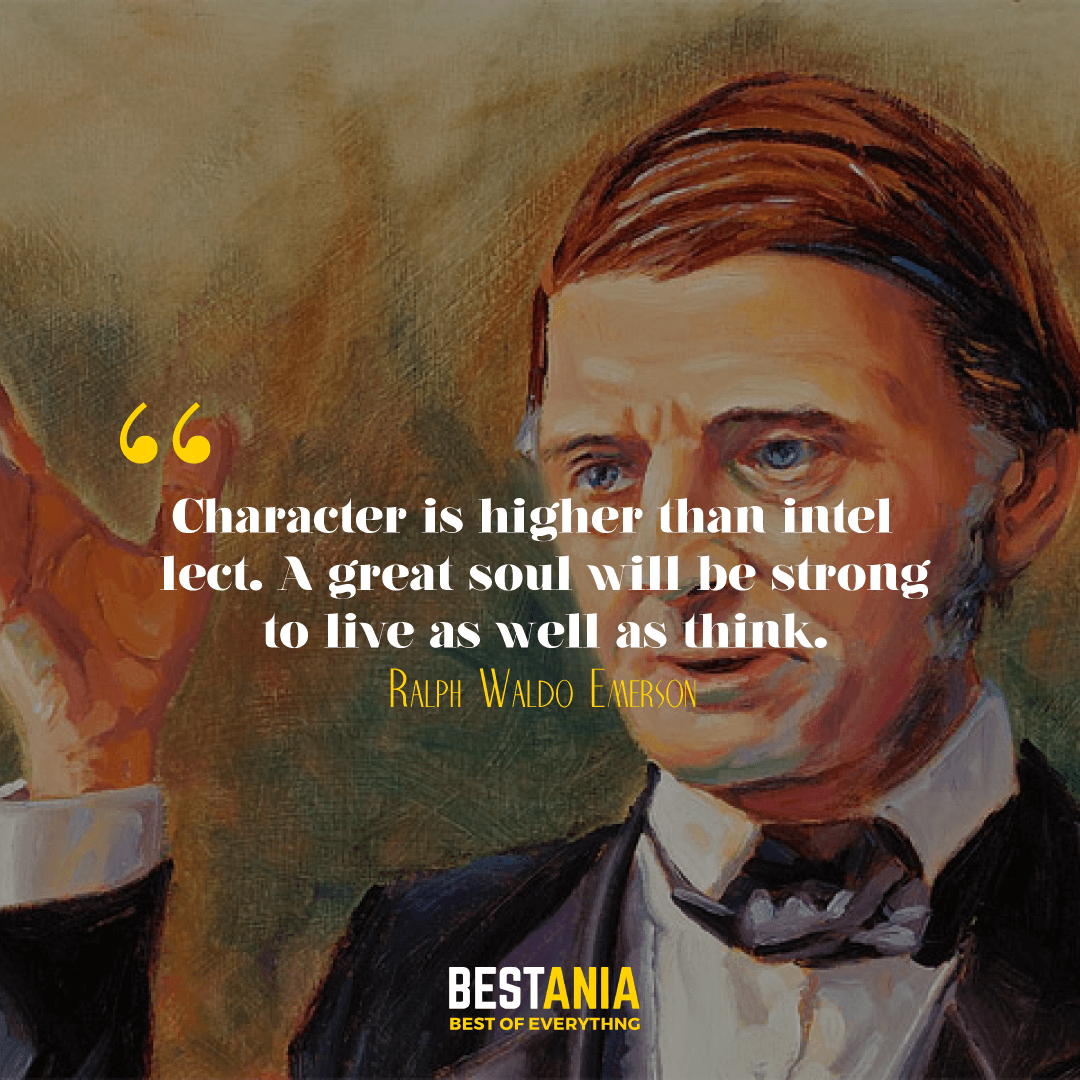 Character is higher than intellect. A great soul will be strong to live as well as think. Ralph Waldo Emerson…………..