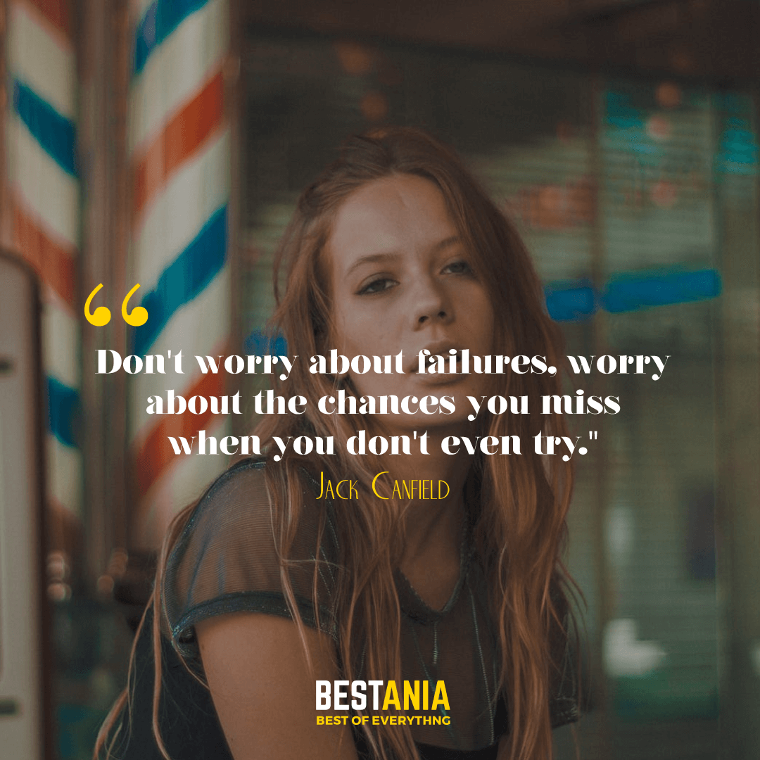 """""""Don't worry about failures, worry about the chances you miss when you don't even try."""" --Jack Canfield"""