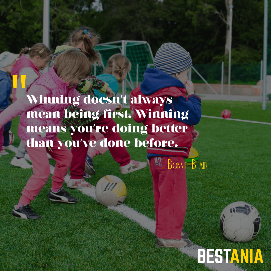 """Winning doesn't always mean being first. Winning means you're doing better than you've done before. "" – Bonnie Blair"
