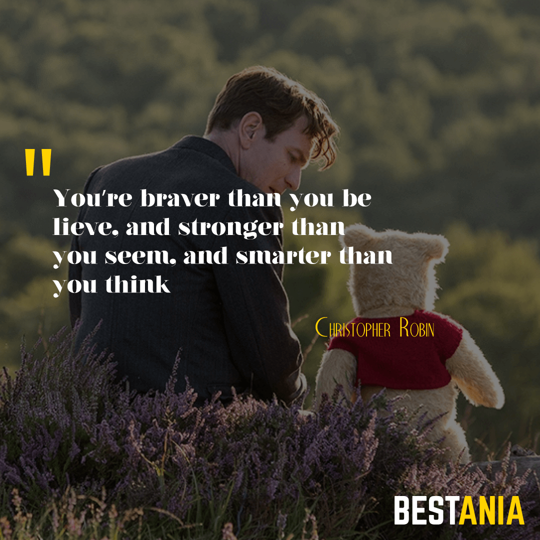 """You're braver than you believe, and stronger than you seem, and smarter than you think."" – A.A. Milne/Christopher Robin"