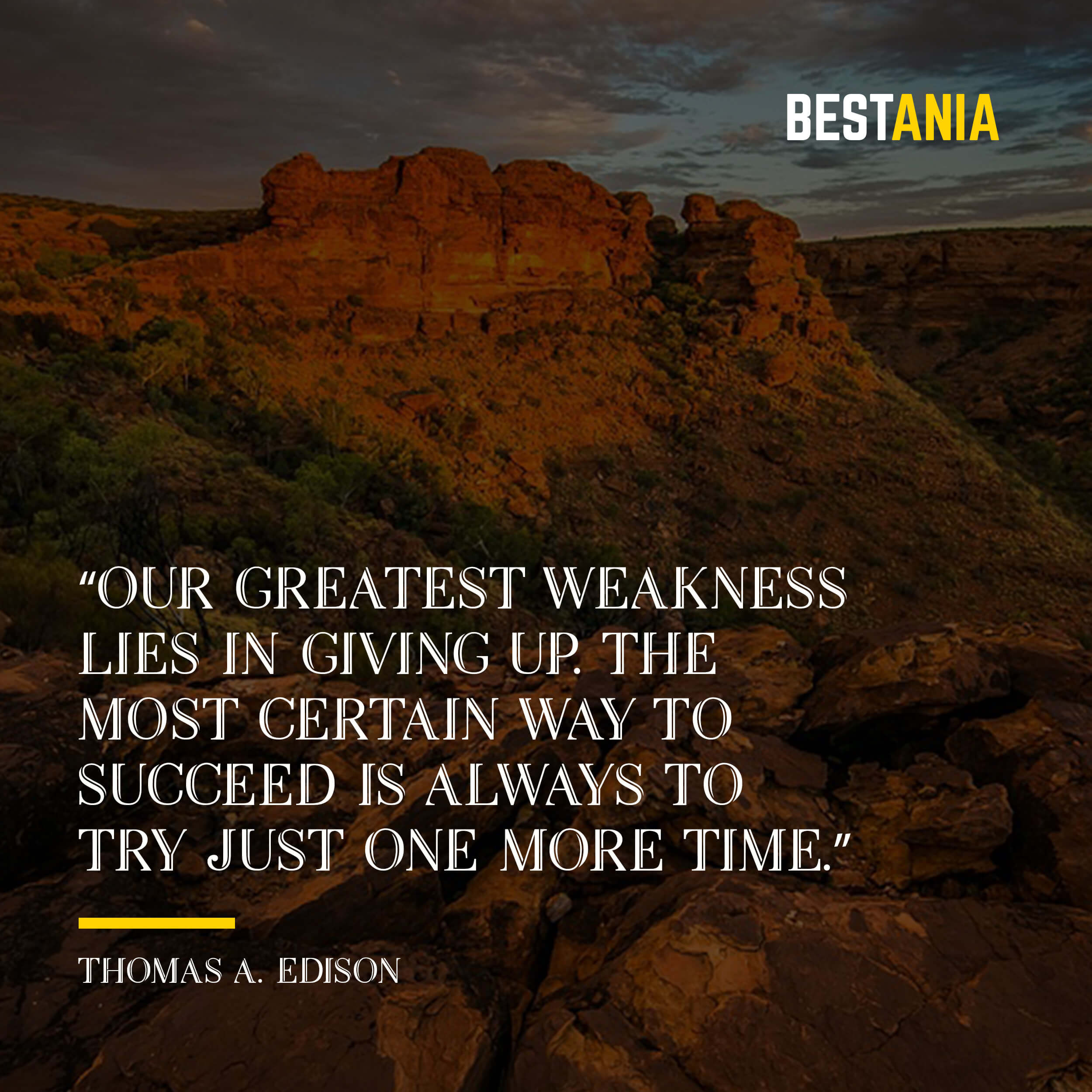 """""""Our greatest weakness lies in giving up. The most certain way to succeed is always to try just one more time."""" – Thomas A. Edison"""