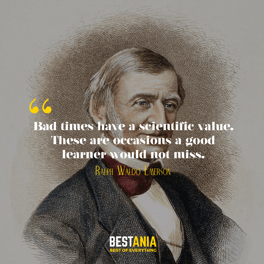 Bad times have a scientific value. These are occasions a good learner would not miss. Ralph Waldo Emerson………..